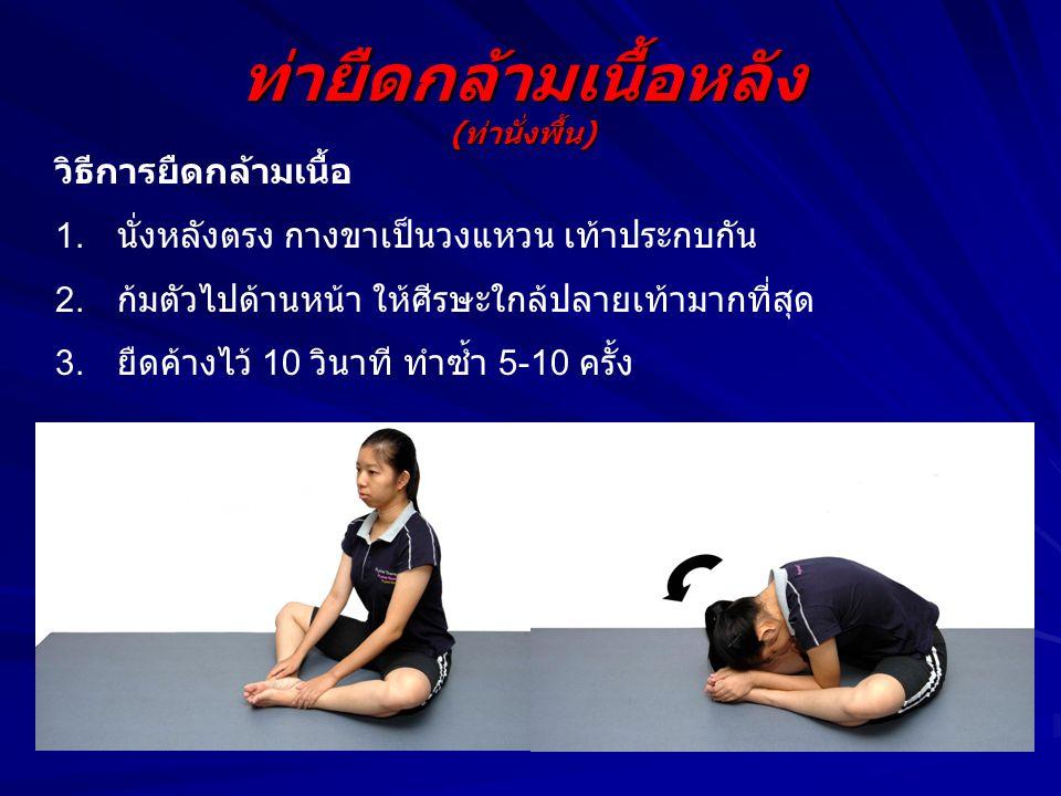 ท่ายืดกล้ามเนื้อหลัง (ท่านั่งพื้น) วิธีการยืดกล้ามเนื้อ 1. นั่งหลังตรง กางขาเป็นวงแหวน เท้าประกบกัน 2. ก้มตัวไปด้านหน้า ให้ศีรษะใกล้ปลายเท้ามากที่สุด