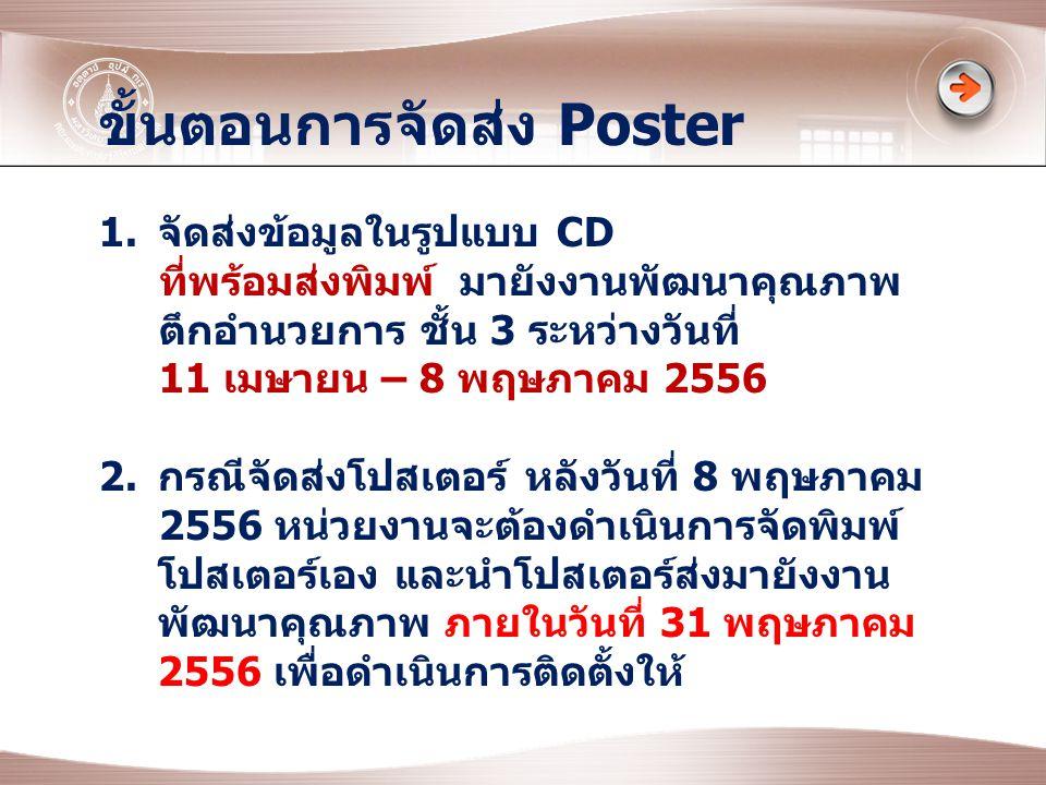 ขั้นตอนการจัดส่ง Poster 1.จัดส่งข้อมูลในรูปแบบ CD ที่พร้อมส่งพิมพ์ มายังงานพัฒนาคุณภาพ ตึกอำนวยการ ชั้น 3 ระหว่างวันที่ 11 เมษายน – 8 พฤษภาคม 2556 2.กรณีจัดส่งโปสเตอร์ หลังวันที่ 8 พฤษภาคม 2556 หน่วยงานจะต้องดำเนินการจัดพิมพ์ โปสเตอร์เอง และนำโปสเตอร์ส่งมายังงาน พัฒนาคุณภาพ ภายในวันที่ 31 พฤษภาคม 2556 เพื่อดำเนินการติดตั้งให้
