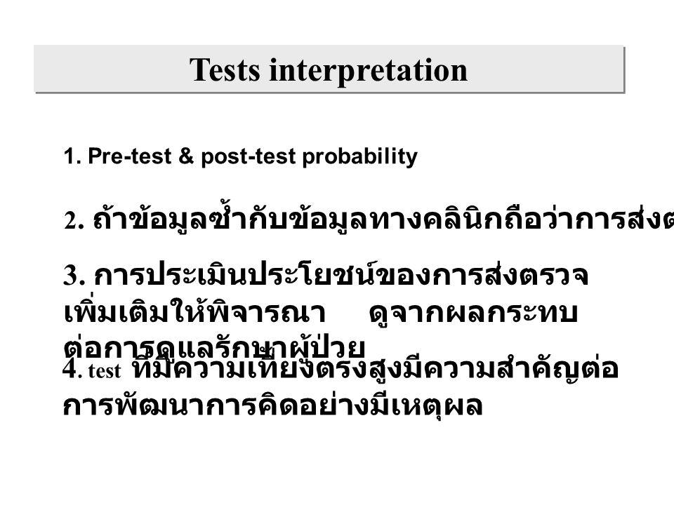 Tests interpretation 1. Pre-test & post-test probability 2. ถ้าข้อมูลซ้ำกับข้อมูลทางคลินิกถือว่าการส่งตรวจนั้นสูญเปล่า 3. การประเมินประโยชน์ของการส่งต