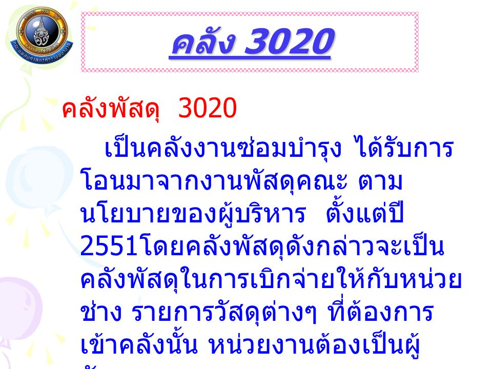 คลัง 3020 คลังพัสดุ 3020 เป็นคลังงานซ่อมบำรุง ได้รับการ โอนมาจากงานพัสดุคณะ ตาม นโยบายของผู้บริหาร ตั้งแต่ปี 2551 โดยคลังพัสดุดังกล่าวจะเป็น คลังพัสดุในการเบิกจ่ายให้กับหน่วย ช่าง รายการวัสดุต่างๆ ที่ต้องการ เข้าคลังนั้น หน่วยงานต้องเป็นผู้ จัดหา เอง