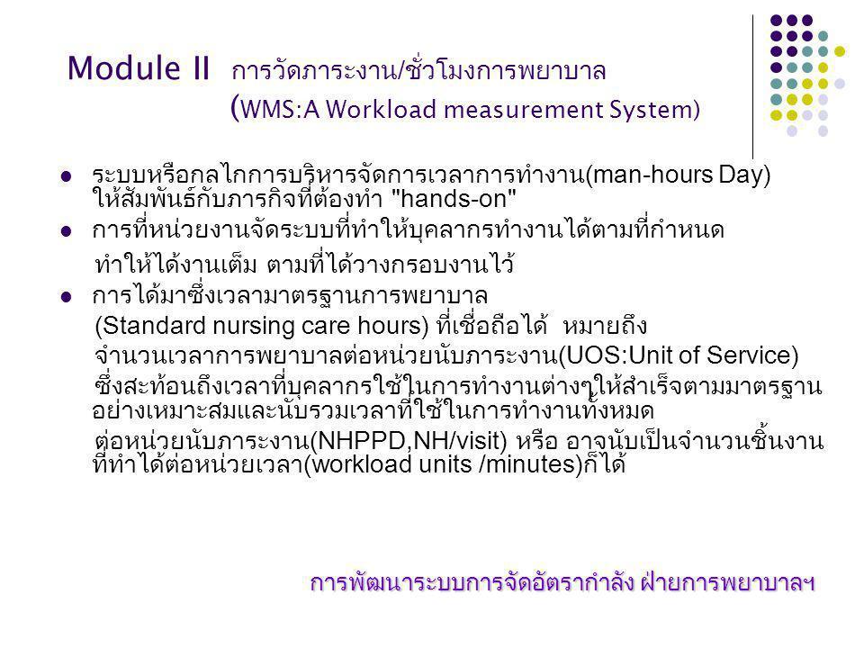 Module II การวัดภาระงาน / ชั่วโมงการพยาบาล ( WMS:A Workload measurement System) ระบบหรือกลไกการบริหารจัดการเวลาการทำงาน(man-hours Day) ให้สัมพันธ์กับภารกิจที่ต้องทำ hands-on การที่หน่วยงานจัดระบบที่ทำให้บุคลากรทำงานได้ตามที่กำหนด ทำให้ได้งานเต็ม ตามที่ได้วางกรอบงานไว้ การได้มาซึ่งเวลามาตรฐานการพยาบาล (Standard nursing care hours) ที่เชื่อถือได้ หมายถึง จำนวนเวลาการพยาบาลต่อหน่วยนับภาระงาน(UOS:Unit of Service) ซึ่งสะท้อนถึงเวลาที่บุคลากรใช้ในการทำงานต่างๆให้สำเร็จตามมาตรฐาน อย่างเหมาะสมและนับรวมเวลาที่ใช้ในการทำงานทั้งหมด ต่อหน่วยนับภาระงาน(NHPPD,NH/visit) หรือ อาจนับเป็นจำนวนชิ้นงาน ที่ทำได้ต่อหน่วยเวลา(workload units /minutes)ก็ได้ การพัฒนาระบบการจัดอัตรากำลัง ฝ่ายการพยาบาลฯ