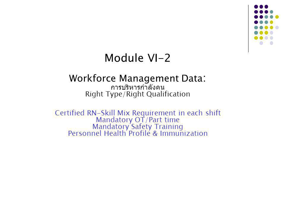 Module VI-2 Workforce Management Data : การบริหารกำลังคน Right Type/Right Qualification Certified RN-Skill Mix Requirement in each shift Mandatory OT/