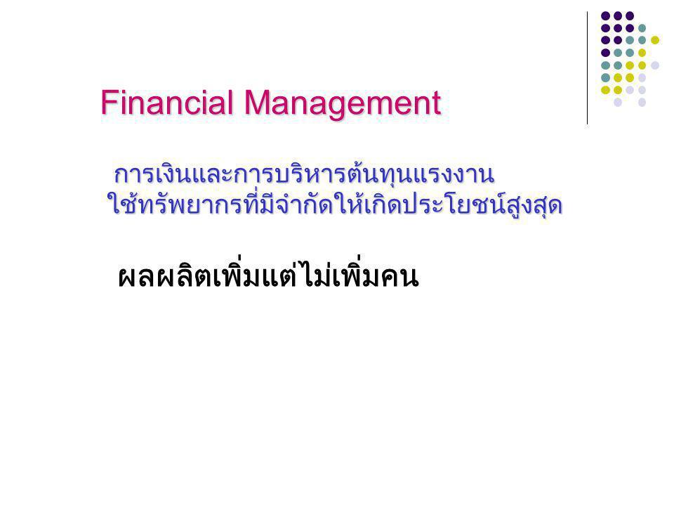 Financial Management การเงินและการบริหารต้นทุนแรงงาน การเงินและการบริหารต้นทุนแรงงาน ใช้ทรัพยากรที่มีจำกัดให้เกิดประโยชน์สูงสุด ใช้ทรัพยากรที่มีจำกัดให้เกิดประโยชน์สูงสุด ผลผลิตเพิ่มแต่ไม่เพิ่มคน