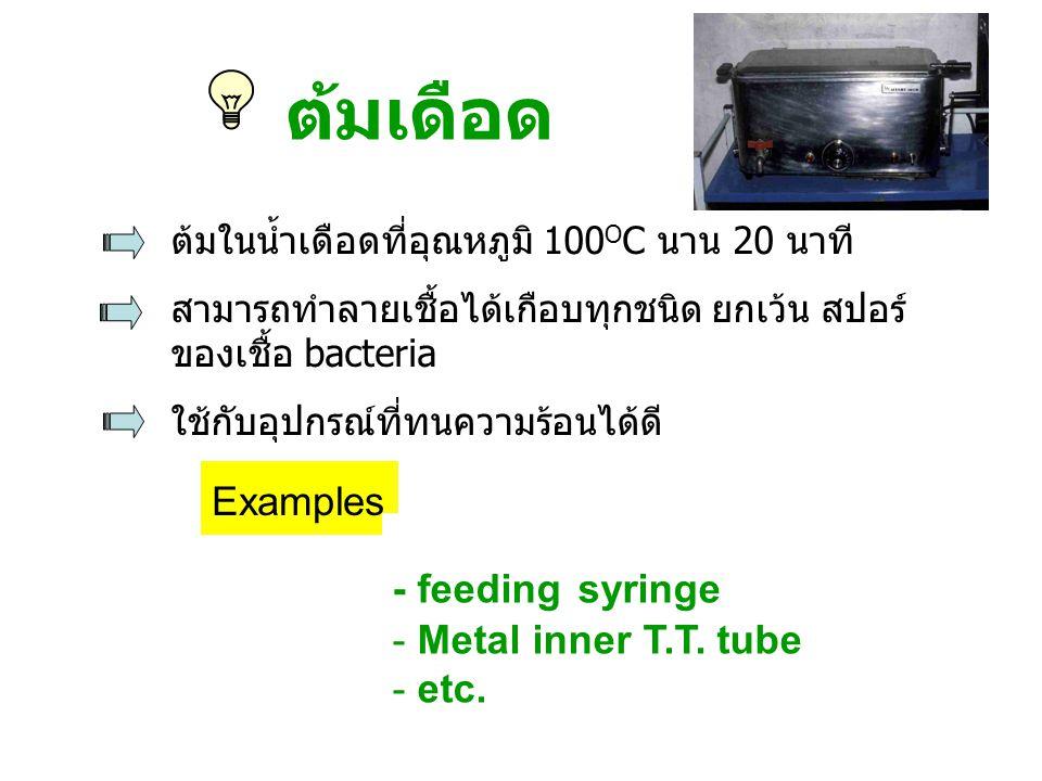 - feeding syringe - Metal inner T.T. tube - etc. ต้มเดือด ต้มในน้ำเดือดที่อุณหภูมิ 100 O C นาน 20 นาที สามารถทำลายเชื้อได้เกือบทุกชนิด ยกเว้น สปอร์ ขอ