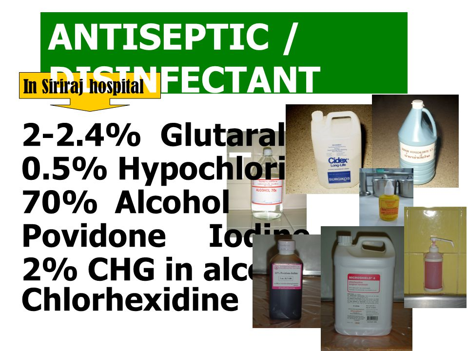 ANTISEPTIC / DISINFECTANT and STERILANT 2-2.4% Glutaraldehyde 0.5% Hypochlorite 70%Alcohol PovidoneIodine 2% CHG in alcohol Chlorhexidine In Siriraj h