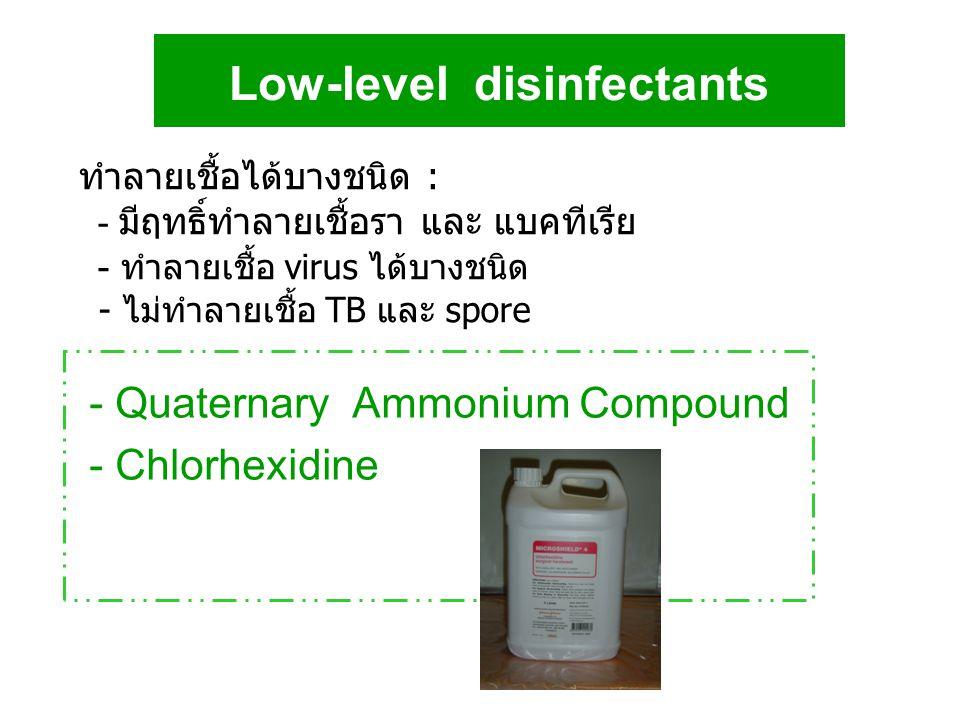 Low-level disinfectants - Quaternary Ammonium Compound - Chlorhexidine ทำลายเชื้อได้บางชนิด : - มีฤทธิ์ทำลายเชื้อรา และ แบคทีเรีย - ทำลายเชื้อ virus ไ