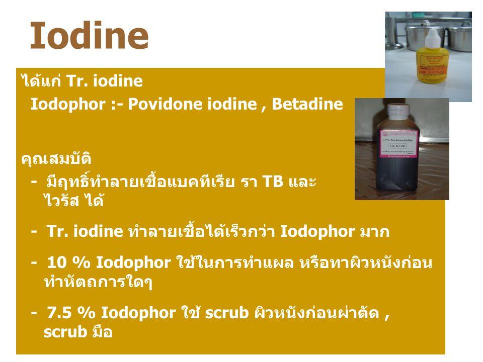 Iodine ได้แก่ Tr. iodine Iodophor :- Povidone iodine, Betadine คุณสมบัติ - มีฤทธิ์ทำลายเชื้อแบคทีเรีย รา TB และ ไวรัส ได้ - Tr. iodine ทำลายเชื้อได้เร