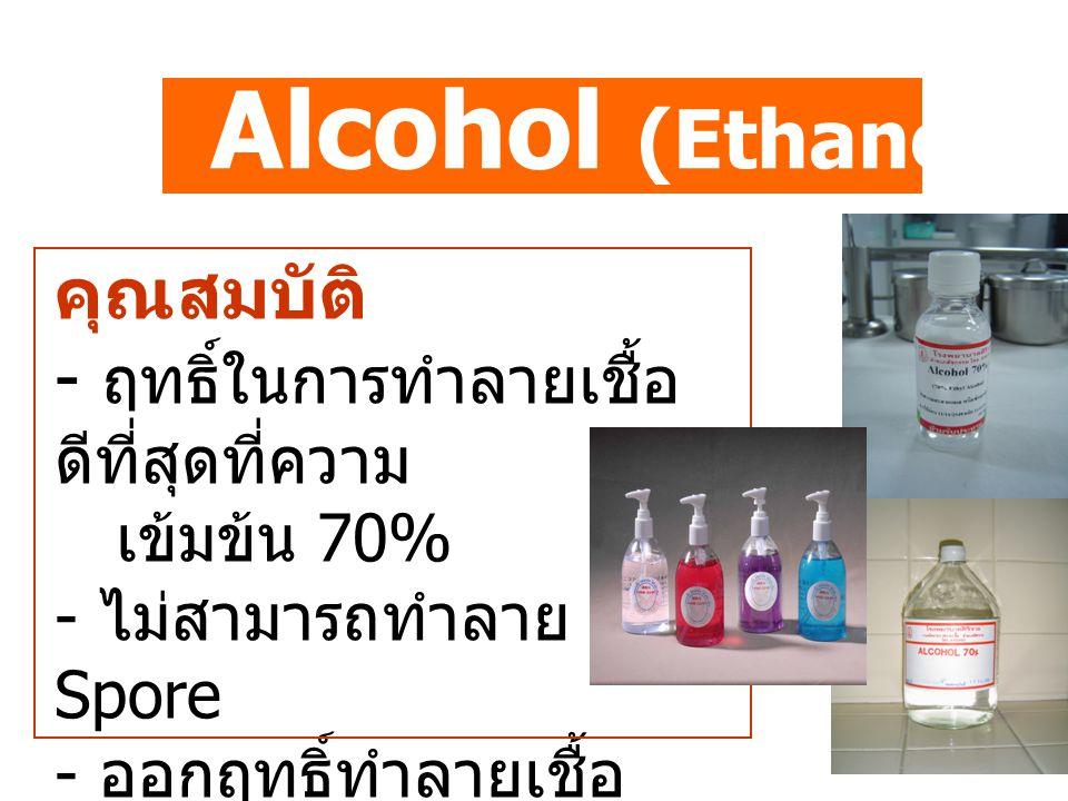 Alcohol (Ethanol Isopropanol) คุณสมบัติ - ฤทธิ์ในการทำลายเชื้อ ดีที่สุดที่ความ เข้มข้น 70% - ไม่สามารถทำลาย Spore - ออกฤทธิ์ทำลายเชื้อ ได้เร็ว - ไม่มี