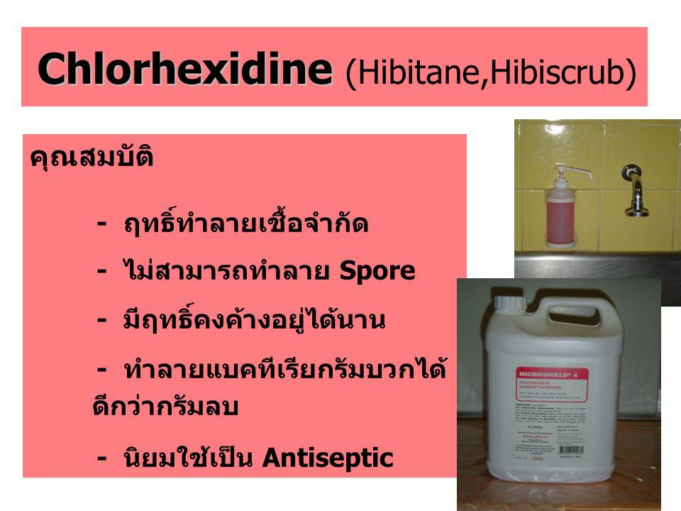 Chlorhexidine Chlorhexidine (Hibitane,Hibiscrub) คุณสมบัติ - ฤทธิ์ทำลายเชื้อจำกัด - ไม่สามารถทำลาย Spore - มีฤทธิ์คงค้างอยู่ได้นาน - ทำลายแบคทีเรียกรั