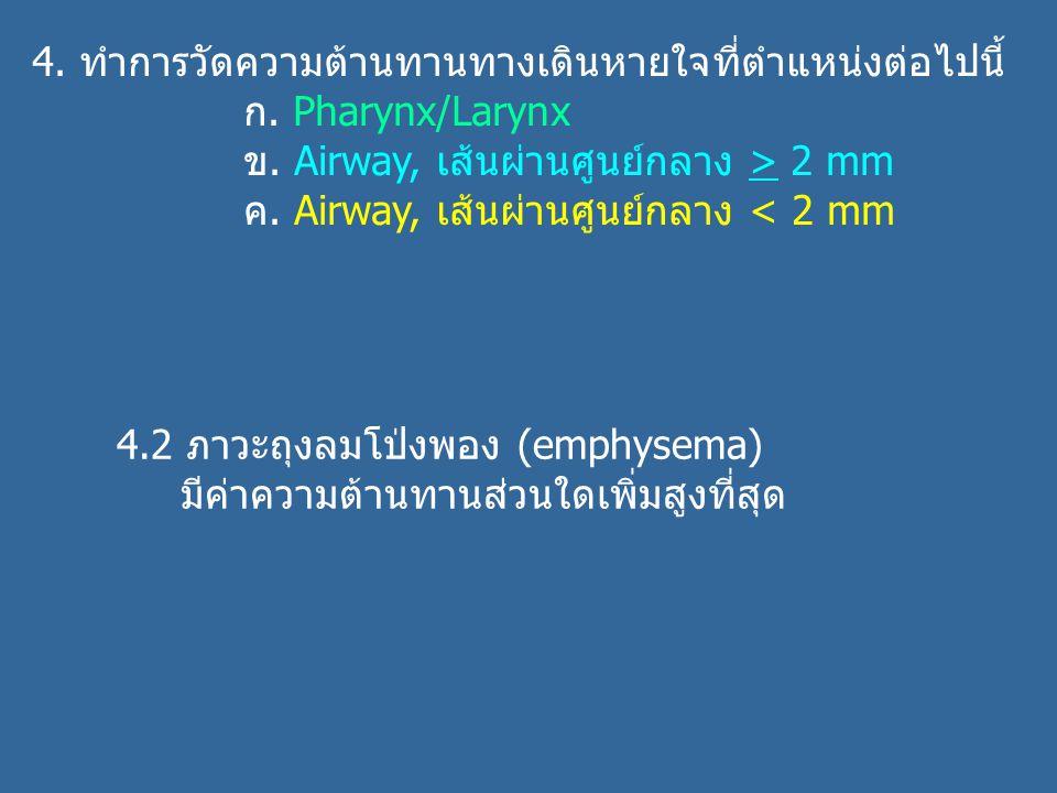 4. ทำการวัดความต้านทานทางเดินหายใจที่ตำแหน่งต่อไปนี้ ก. Pharynx/Larynx ข. Airway, เส้นผ่านศูนย์กลาง > 2 mm ค. Airway, เส้นผ่านศูนย์กลาง < 2 mm 4.2 ภาว