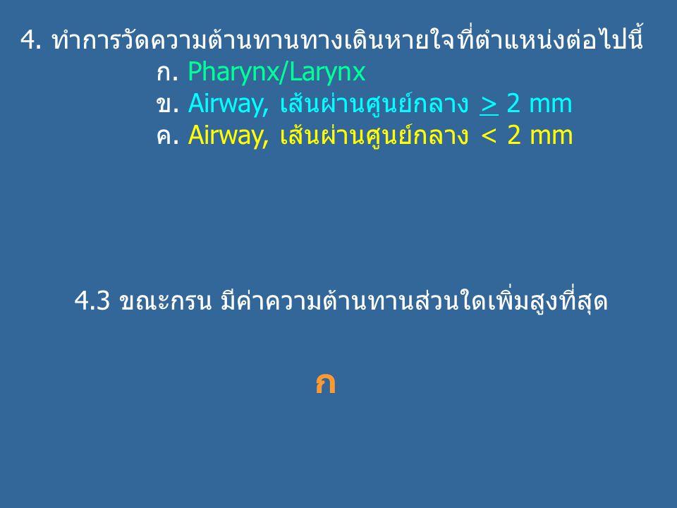 4. ทำการวัดความต้านทานทางเดินหายใจที่ตำแหน่งต่อไปนี้ ก. Pharynx/Larynx ข. Airway, เส้นผ่านศูนย์กลาง > 2 mm ค. Airway, เส้นผ่านศูนย์กลาง < 2 mm 4.3 ขณะ