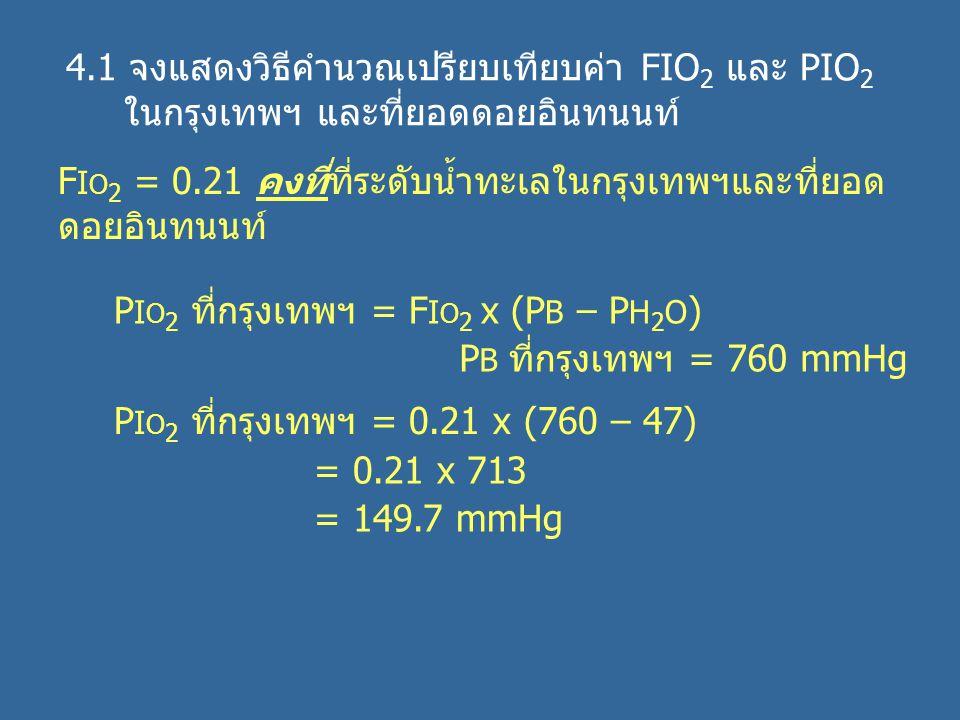 4.1 จงแสดงวิธีคำนวณเปรียบเทียบค่า FIO 2 และ PIO 2 ในกรุงเทพฯ และที่ยอดดอยอินทนนท์ F I O 2 = 0.21 คงที่ที่ระดับน้ำทะเลในกรุงเทพฯและที่ยอด ดอยอินทนนท์ P I O 2 ที่กรุงเทพฯ = F I O 2 x (P B – P H 2 O ) P B ที่กรุงเทพฯ = 760 mmHg P I O 2 ที่กรุงเทพฯ = 0.21 x (760 – 47) = 0.21 x 713 = 149.7 mmHg
