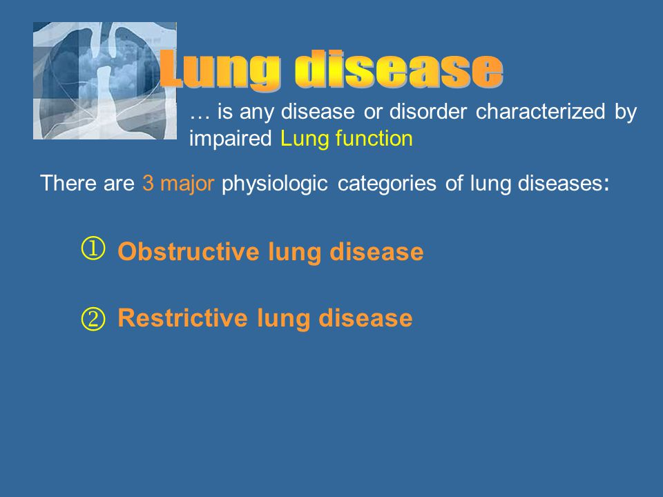 … is any disease or disorder characterized by impaired Lung function There are 3 major physiologic categories of lung diseases: Obstructive lung disea