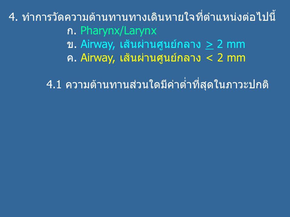 4. ทำการวัดความต้านทานทางเดินหายใจที่ตำแหน่งต่อไปนี้ ก. Pharynx/Larynx ข. Airway, เส้นผ่านศูนย์กลาง > 2 mm ค. Airway, เส้นผ่านศูนย์กลาง < 2 mm 4.1 ควา