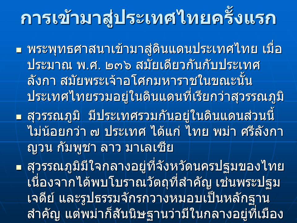 การเข้ามาสู่ประเทศไทยครั้งแรก พระพุทธศาสนาเข้ามาสู่ดินแดนประเทศไทย เมื่อ ประมาณ พ. ศ. ๒๓๖ สมัยเดียวกันกับประเทศ ลังกา สมัยพระเจ้าอโศกมหาราชในขณะนั้น ป