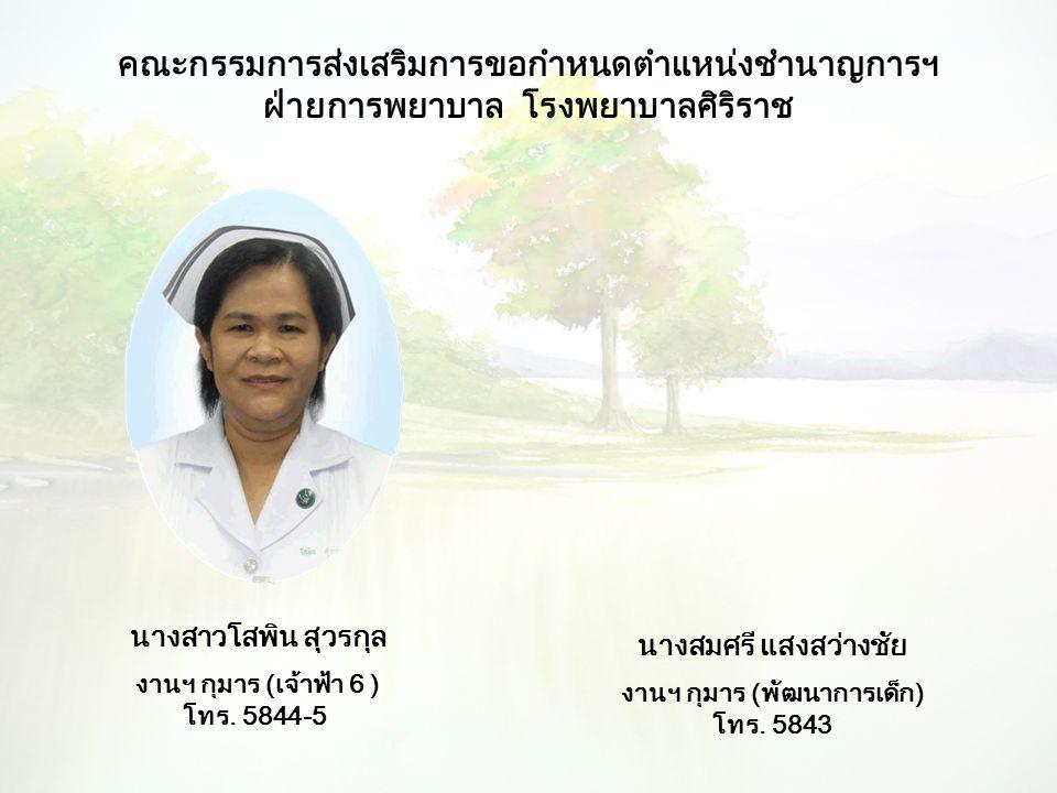 คณะกรรมการส่งเสริมการขอกำหนดตำแหน่งชำนาญการฯ ฝ่ายการพยาบาล โรงพยาบาลศิริราช นางสาวโสพิน สุวรกุล งานฯ กุมาร (เจ้าฟ้า 6 ) โทร. 5844-5 นางสมศรี แสงสว่างช