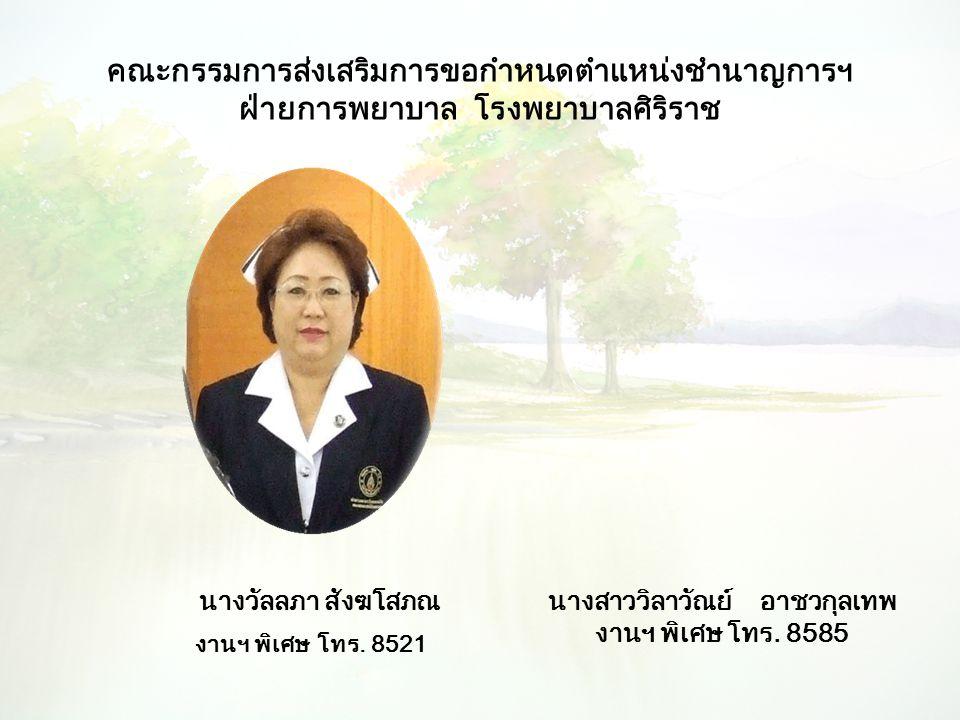 คณะกรรมการส่งเสริมการขอกำหนดตำแหน่งชำนาญการฯ ฝ่ายการพยาบาล โรงพยาบาลศิริราช นางวัลลภา สังฆโสภณ งานฯ พิเศษ โทร. 8521 นางสาววิลาวัณย์ อาชวกุลเทพ งานฯ พิ