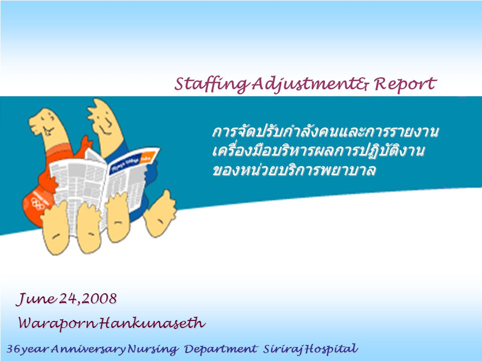 การจัดปรับกำลังคนและการรายงาน เครื่องมือบริหารผลการปฏิบัติงาน ของหน่วยบริการพยาบาล Staffing Adjustment& Report 36year Anniversary Nursing Department S