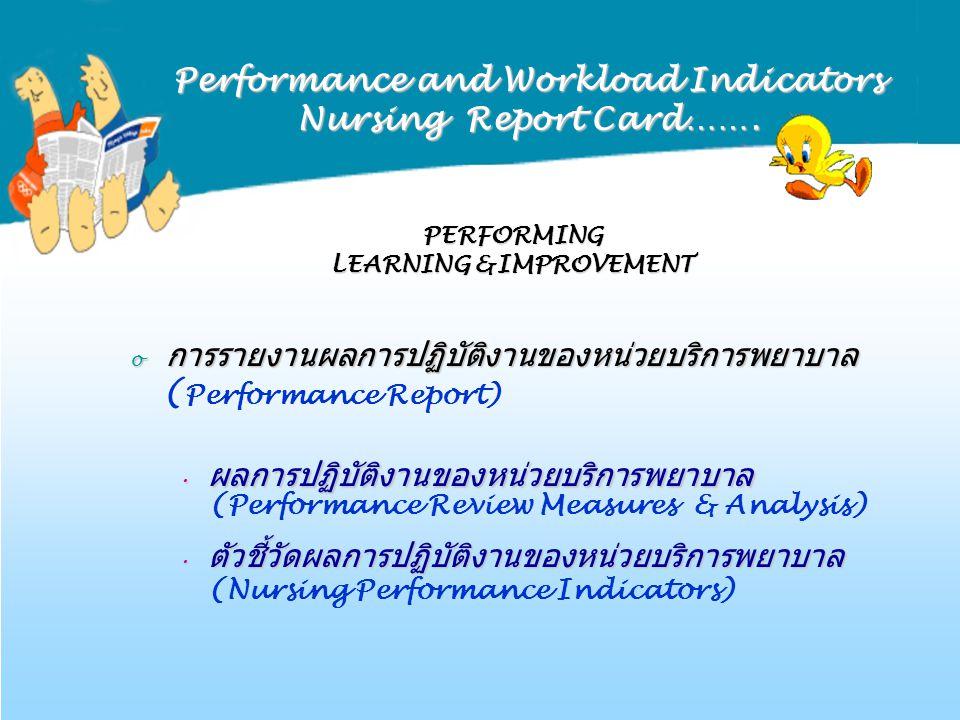 Performance and Workload Indicators Nursing Report Card……. PERFORMING LEARNING &IMPROVEMENT o การรายงานผลการปฏิบัติงานของหน่วยบริการพยาบาล ( Performan