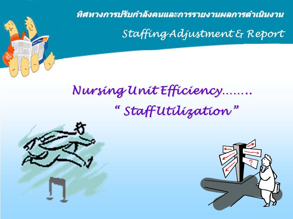 "Nursing Unit Efficiency…….. "" Staff Utilization "" ทิศทางการปรับกำลังคนและการรายงานผลการดำเนินงาน Staffing Adjustment & Report"