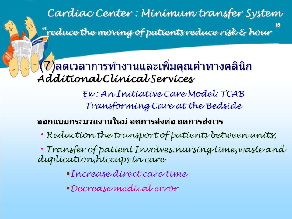Cardiac Center : Minimum transfer System reduce the moving of patients reduce risk & hour (7) ลดเวลาการทำงานและเพิ่มคุณค่าทางคลินิก Additional Clinical Services (7) ลดเวลาการทำงานและเพิ่มคุณค่าทางคลินิก Additional Clinical Services Ex : An Initiative Care Model: TCAB Transforming Care at the Bedside ออกแบบกระบวนงานใหม่ ลดการส่งต่อ ลดการส่งเวร Reduction the transport of patients between units; Reduction the transport of patients between units; Transfer of patient Involves:nursing time,waste and duplication,hiccups in care Transfer of patient Involves:nursing time,waste and duplication,hiccups in care  Increase direct care time  Decrease medical error