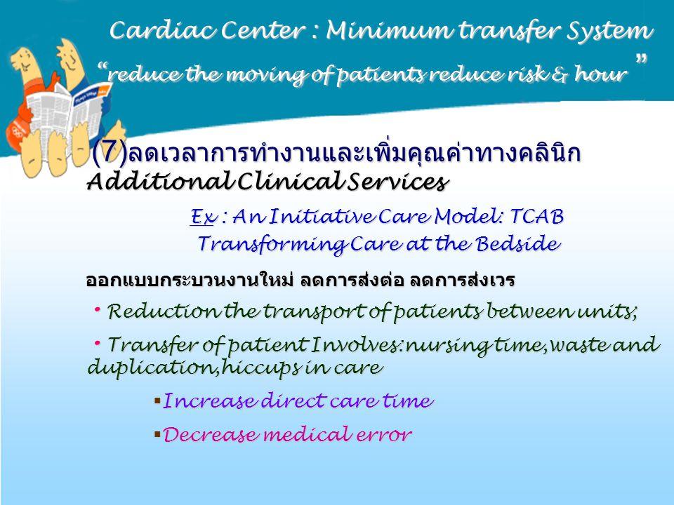 "Cardiac Center : Minimum transfer System "" reduce the moving of patients reduce risk & hour "" (7) ลดเวลาการทำงานและเพิ่มคุณค่าทางคลินิก Additional Cli"