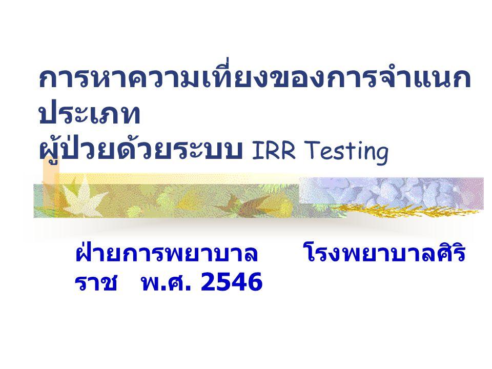 การหาความเที่ยงของการจำแนก ประเภท ผู้ป่วยด้วยระบบ IRR Testing ฝ่ายการพยาบาล โรงพยาบาลศิริ ราช พ. ศ. 2546