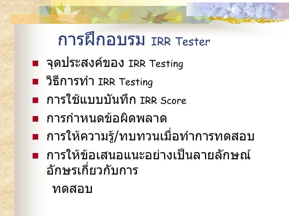 การฝึกอบรม IRR Tester จุดประสงค์ของ IRR Testing วิธีการทำ IRR Testing การใช้แบบบันทึก IRR Score การกำหนดข้อผิดพลาด การให้ความรู้ / ทบทวนเมื่อทำการทดสอบ การให้ข้อเสนอแนะอย่างเป็นลายลักษณ์ อักษรเกี่ยวกับการ ทดสอบ