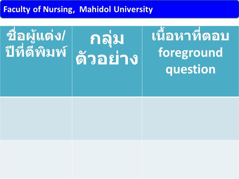Faculty of Nursing, Mahidol University 16orapan.tho@mahidol.ac.th ชื่อผู้แต่ง / ปีที่ตีพิมพ์ กลุ่ม ตัวอย่าง เนื้อหาที่ตอบ foreground question