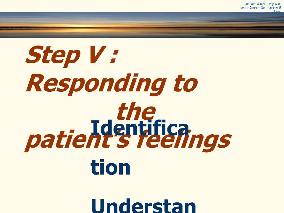 ผศ. นพ. ชาตรี วิฑูรชาติ หน่วยจิตเวชเด็ก กุมารฯ ศิ ริราช Step V : Responding to the patient's feelings Identifica tion Understan ding