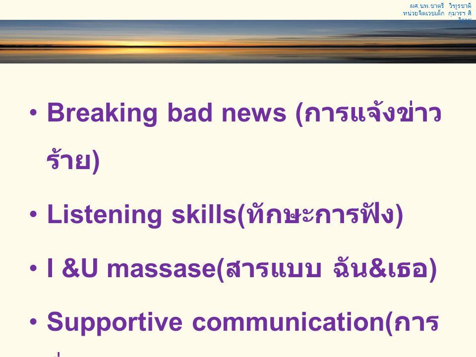 Breaking bad news ( การแจ้งข่าว ร้าย ) Listening skills( ทักษะการฟัง ) I &U massase( สารแบบ ฉัน & เธอ ) Supportive communication( การ สื่อสารให้กำลังใ