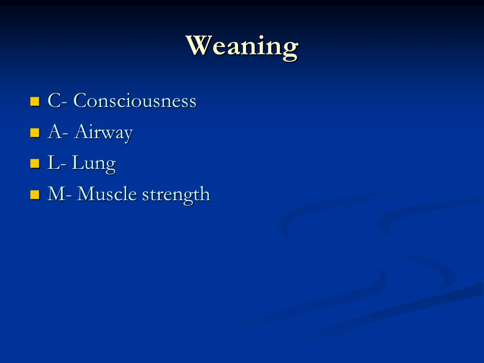 C- Consciousness C- Consciousness A- Airway A- Airway L- Lung L- Lung M- Muscle strength M- Muscle strength Weaning