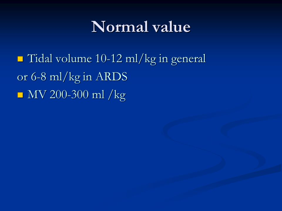 Normal value Tidal volume 10-12 ml/kg in general Tidal volume 10-12 ml/kg in general or 6-8 ml/kg in ARDS MV 200-300 ml /kg MV 200-300 ml /kg