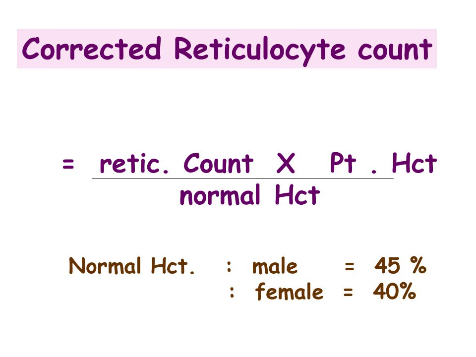 Corrected Reticulocyte count = retic.Count X Pt. Hct normal Hct Normal Hct.