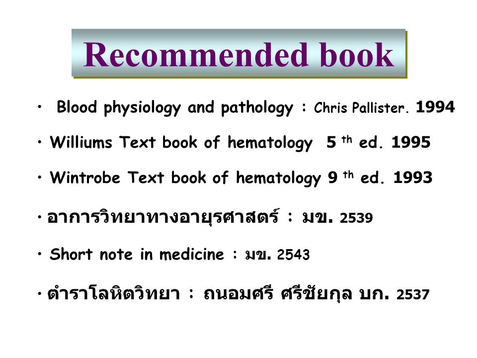 Recommended book Blood physiology and pathology : Chris Pallister. 1994 Williums Text book of hematology 5 th ed. 1995 Wintrobe Text book of hematolog