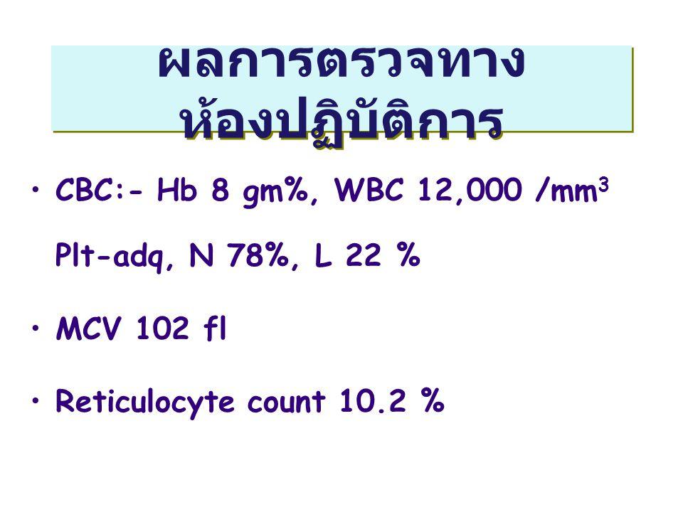 ผลการตรวจทาง ห้องปฏิบัติการ CBC:- Hb 8 gm%, WBC 12,000 /mm 3 Plt-adq, N 78%, L 22 % MCV 102 fl Reticulocyte count 10.2 %