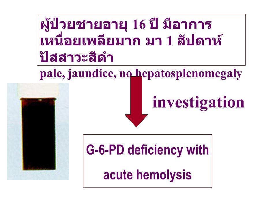 ผู้ป่วยชายอายุ 16 ปี มีอาการ เหนื่อยเพลียมาก มา 1 สัปดาห์ ปัสสาวะสีดำ pale, jaundice, no hepatosplenomegaly G-6-PD deficiency with acute hemolysis inv
