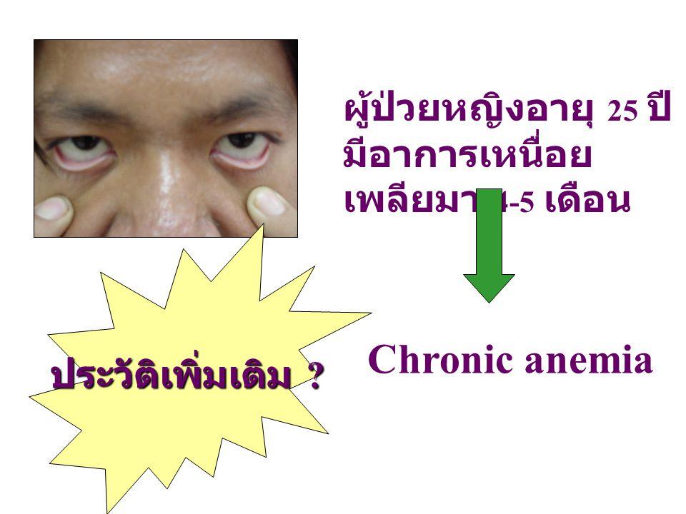 ผู้ป่วยหญิงอายุ 25 ปี มีอาการเหนื่อย เพลียมา 4-5 เดือน Chronic anemia ประวัติเพิ่มเติม ?
