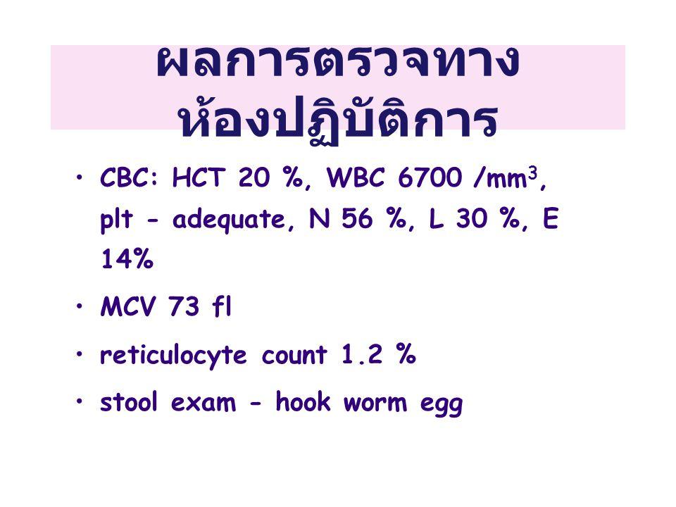 ผลการตรวจทาง ห้องปฏิบัติการ CBC: HCT 20 %, WBC 6700 /mm 3, plt - adequate, N 56 %, L 30 %, E 14% MCV 73 fl reticulocyte count 1.2 % stool exam - hook