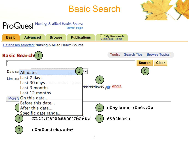 6 1 1 คลิก Search คลิกรูปแบบการสืบค้นเพิ่ม คลิกเลือกจำกัดผลลัพธ์ ระบุช่วงเวลาของเอกสารที่ตีพิมพ์ ใส่คำค้น 2 3 3 4 4 5 5 Basic Search 2