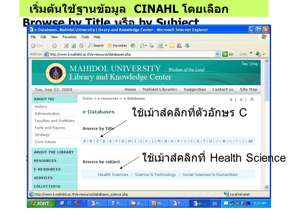 เริ่มต้นใช้ฐานข้อมูล CINAHL โดยเลือก Browse by Title หรือ by Subject * ใช้เม้าส์คลิกที่ตัวอักษร C ใช้เม้าส์คลิกที่ Health Science