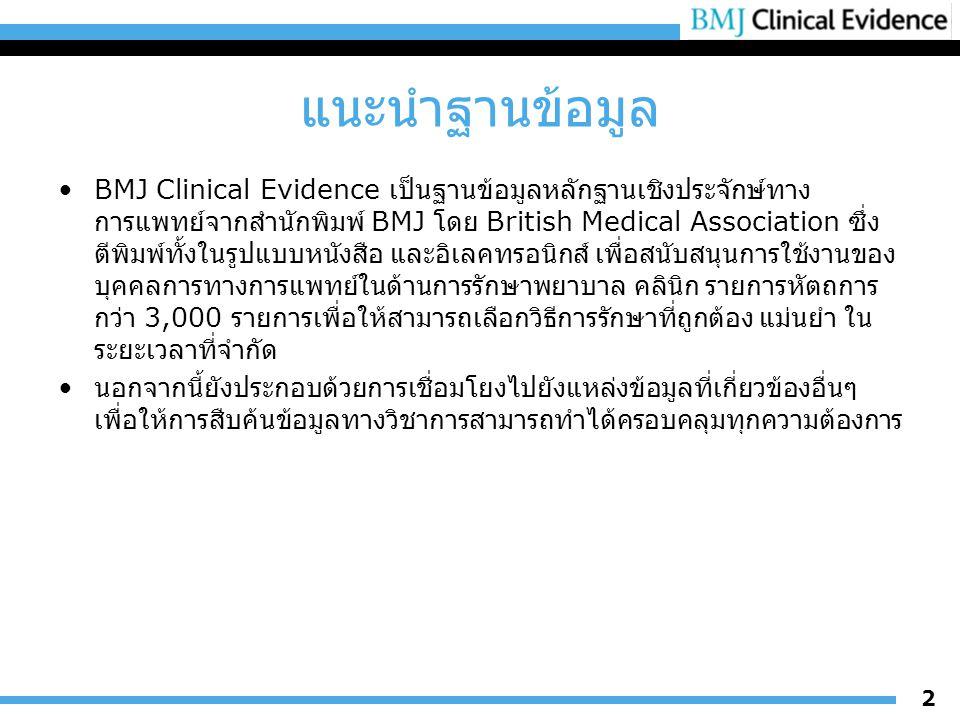 แนะนำฐานข้อมูล BMJ Clinical Evidence เป็นฐานข้อมูลหลักฐานเชิงประจักษ์ทาง การแพทย์จากสำนักพิมพ์ BMJ โดย British Medical Association ซึ่ง ตีพิมพ์ทั้งในรูปแบบหนังสือ และอิเลคทรอนิกส์ เพื่อสนับสนุนการใช้งานของ บุคคลการทางการแพทย์ในด้านการรักษาพยาบาล คลินิก รายการหัตถการ กว่า 3,000 รายการเพื่อให้สามารถเลือกวิธีการรักษาที่ถูกต้อง แม่นยำ ใน ระยะเวลาที่จำกัด นอกจากนี้ยังประกอบด้วยการเชื่อมโยงไปยังแหล่งข้อมูลที่เกี่ยวข้องอื่นๆ เพื่อให้การสืบค้นข้อมูลทางวิชาการสามารถทำได้ครอบคลุมทุกความต้องการ 2
