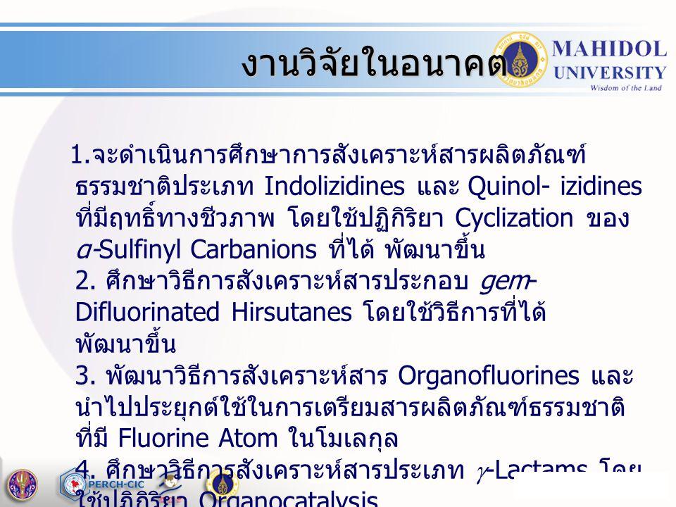 1. จะดำเนินการศึกษาการสังเคราะห์สารผลิตภัณฑ์ ธรรมชาติประเภท Indolizidines และ Quinol- izidines ที่มีฤทธิ์ทางชีวภาพ โดยใช้ปฏิกิริยา Cyclization ของ α-S