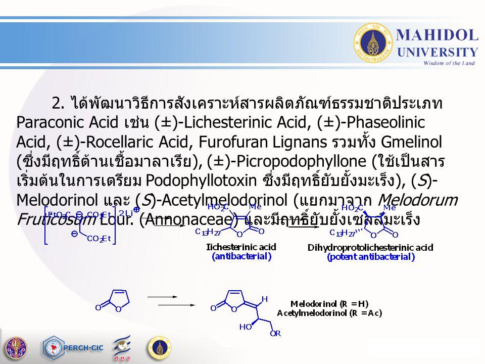 2. ได้พัฒนาวิธีการสังเคราะห์สารผลิตภัณฑ์ธรรมชาติประเภท Paraconic Acid เช่น (±)-Lichesterinic Acid, (±)-Phaseolinic Acid, (±)-Rocellaric Acid, Furofura