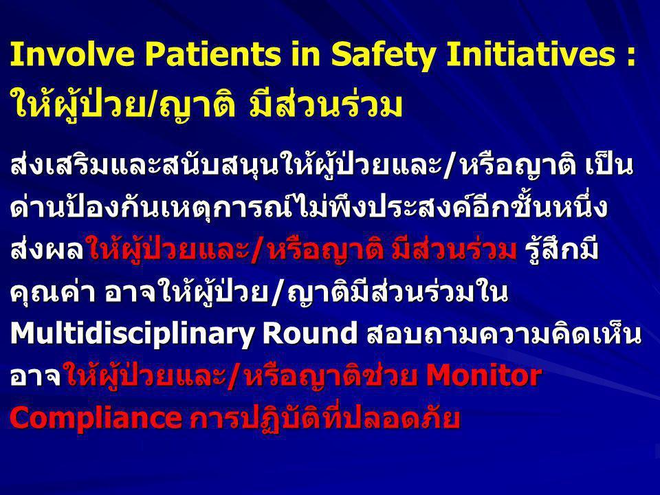 Involve Patients in Safety Initiatives : ให้ผู้ป่วย / ญาติ มีส่วนร่วม ส่งเสริมและสนับสนุนให้ผู้ป่วยและ/หรือญาติ เป็น ด่านป้องกันเหตุการณ์ไม่พึงประสงค์อีกชั้นหนึ่ง ส่งผลให้ผู้ป่วยและ/หรือญาติ มีส่วนร่วม รู้สึกมี คุณค่า อาจให้ผู้ป่วย/ญาติมีส่วนร่วมใน Multidisciplinary Round สอบถามความคิดเห็น อาจให้ผู้ป่วยและ/หรือญาติช่วย Monitor Compliance การปฏิบัติที่ปลอดภัย