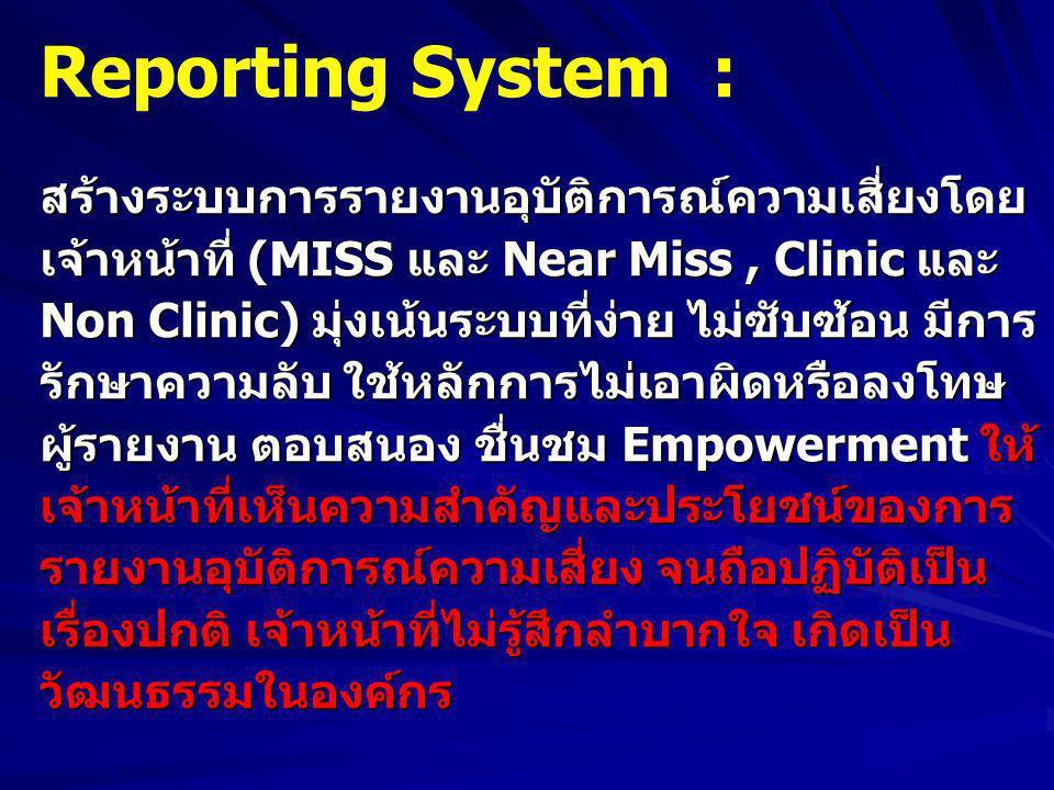 Reporting System :สร้างระบบการรายงานอุบัติการณ์ความเสี่ยงโดย เจ้าหน้าที่ (MISS และ Near Miss, Clinic และ Non Clinic) มุ่งเน้นระบบที่ง่าย ไม่ซับซ้อน มีการ รักษาความลับ ใช้หลักการไม่เอาผิดหรือลงโทษ ผู้รายงาน ตอบสนอง ชื่นชม Empowerment ให้ เจ้าหน้าที่เห็นความสำคัญและประโยชน์ของการ รายงานอุบัติการณ์ความเสี่ยง จนถือปฏิบัติเป็น เรื่องปกติ เจ้าหน้าที่ไม่รู้สึกลำบากใจ เกิดเป็น วัฒนธรรมในองค์กร