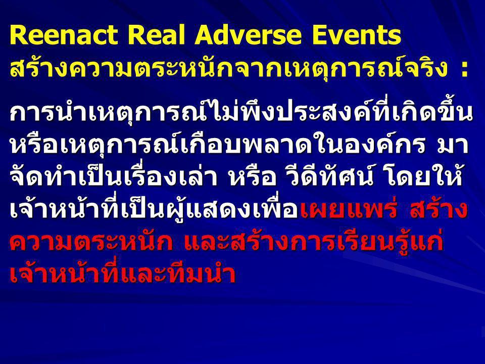 Reenact Real Adverse Events สร้างความตระหนักจากเหตุการณ์จริง :การนำเหตุการณ์ไม่พึงประสงค์ที่เกิดขึ้น หรือเหตุการณ์เกือบพลาดในองค์กร มา จัดทำเป็นเรื่องเล่า หรือ วีดีทัศน์ โดยให้ เจ้าหน้าที่เป็นผู้แสดงเพื่อเผยแพร่ สร้าง ความตระหนัก และสร้างการเรียนรู้แก่ เจ้าหน้าที่และทีมนำ