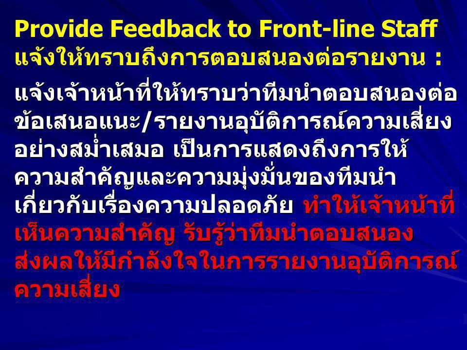 Provide Feedback to Front-line Staff แจ้งให้ทราบถึงการตอบสนองต่อรายงาน :แจ้งเจ้าหน้าที่ให้ทราบว่าทีมนำตอบสนองต่อ ข้อเสนอแนะ/รายงานอุบัติการณ์ความเสี่ยง อย่างสม่ำเสมอ เป็นการแสดงถึงการให้ ความสำคัญและความมุ่งมั่นของทีมนำ เกี่ยวกับเรื่องความปลอดภัย ทำให้เจ้าหน้าที่ เห็นความสำคัญ รับรู้ว่าทีมนำตอบสนอง ส่งผลให้มีกำลังใจในการรายงานอุบัติการณ์ความเสี่ยง