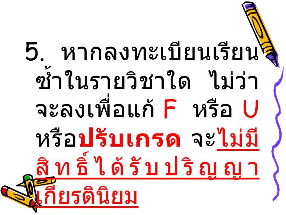 5. หากลงทะเบียนเรียน ซ้ำในรายวิชาใด ไม่ว่า จะลงเพื่อแก้ F หรือ U หรือปรับเกรด จะไม่มี สิทธิ์ได้รับปริญญา เกียรตินิยม