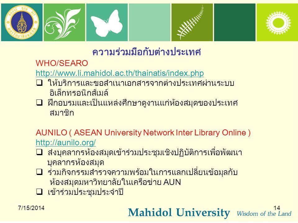 7/15/201414 ความร่วมมือกับต่างประเทศ WHO/SEARO http://www.li.mahidol.ac.th/thainatis/index.php  ให้บริการและขอสำเนาเอกสารจากต่างประเทศผ่านระบบ อิเล็ก